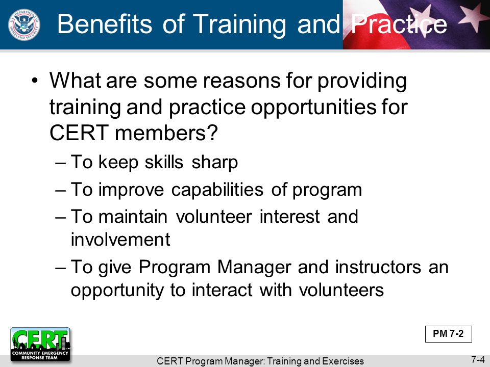 CERT Program Manager: Training and Exercises 7-5 CERT Training and Exercises CERT volunteers use training and exercises to develop and sharpen skills –Training is required to participate in CERT program –Some training is recommended May be required by local program –Some training is optional May be offered by local program –Exercises refresh skills; keep them current PM 7-2