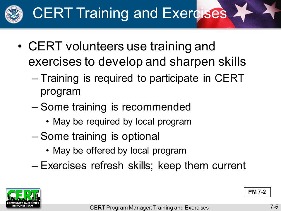 CERT Program Manager: Training and Exercises 7-16 Review CERT Basic Training Become familiar with content Customize Instructor Guide, Participant Manual, and PowerPoint visuals –Case studies –Scenarios –Photographs –Anecdotes –Examples –Success stories –Handouts PM 7-11