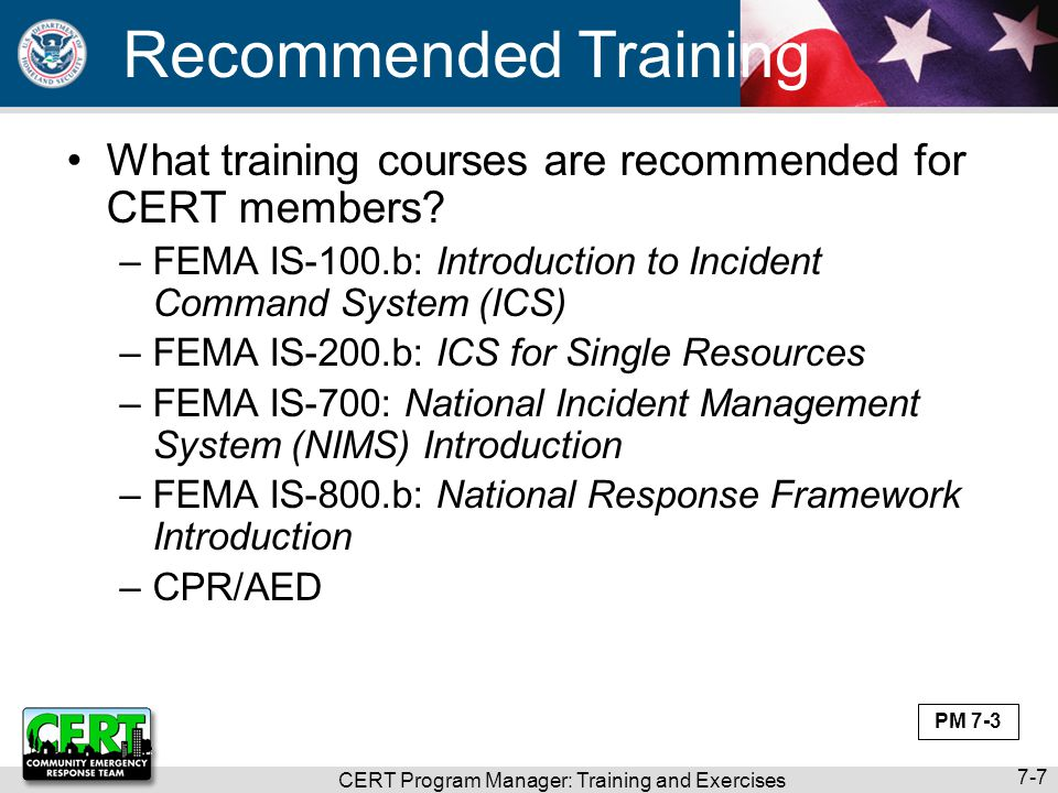 CERT Program Manager: Training and Exercises 7-28 Choose Objectives Do your homework –Review program's goals and strategic plan –Talk to local emergency manager About community hazards and resource gaps that CERT members might help fill –Consult with program's municipal sponsor What agency needs from CERT program –Ask CERT members What do they need to feel effective Set realistic priorities PM 7-19