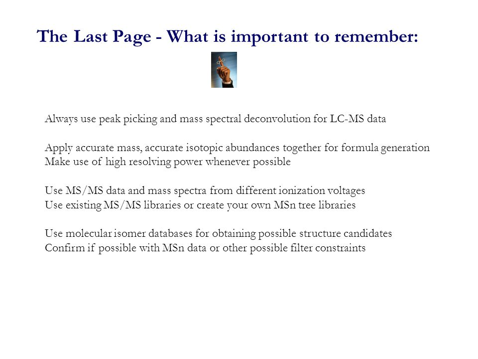 The Last Page - What is important to remember: Always use peak picking and mass spectral deconvolution for LC-MS data Apply accurate mass, accurate isotopic abundances together for formula generation Make use of high resolving power whenever possible Use MS/MS data and mass spectra from different ionization voltages Use existing MS/MS libraries or create your own MSn tree libraries Use molecular isomer databases for obtaining possible structure candidates Confirm if possible with MSn data or other possible filter constraints