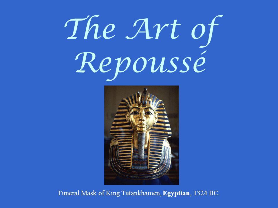 The Art of Repoussé Funeral Mask of King Tutankhamen, Egyptian, 1324 BC.