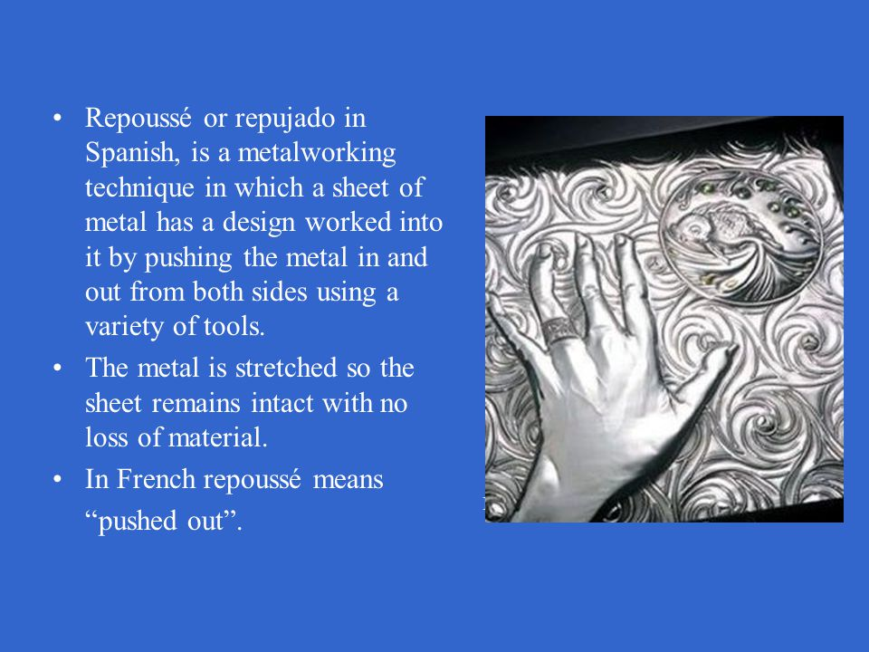 Repoussé or repujado in Spanish, is a metalworking technique in which a sheet of metal has a design worked into it by pushing the metal in and out from both sides using a variety of tools.
