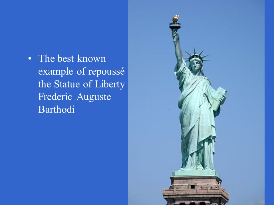 The best known example of repoussé is the Statue of Liberty by Frederic Auguste Barthodi