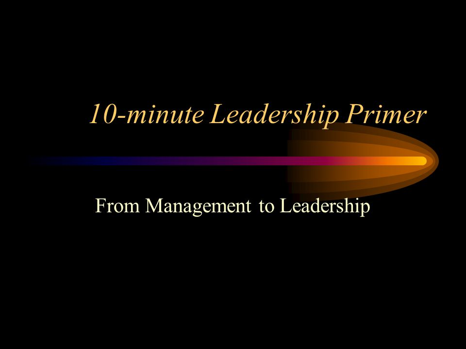 10-minute Leadership Primer From Management to Leadership