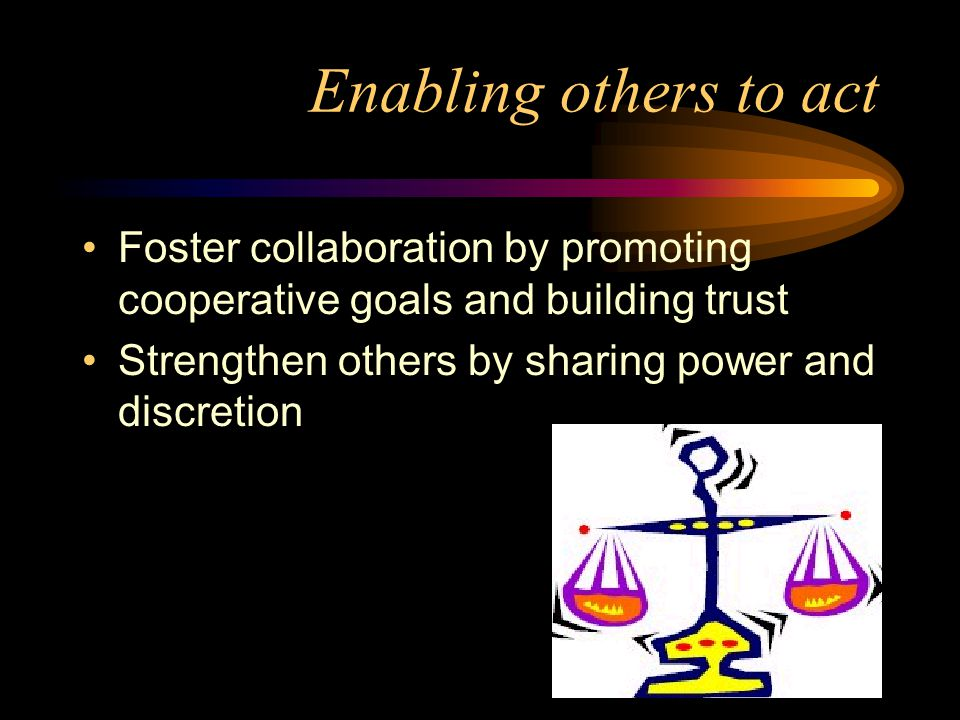 Enabling others to act Foster collaboration by promoting cooperative goals and building trust Strengthen others by sharing power and discretion