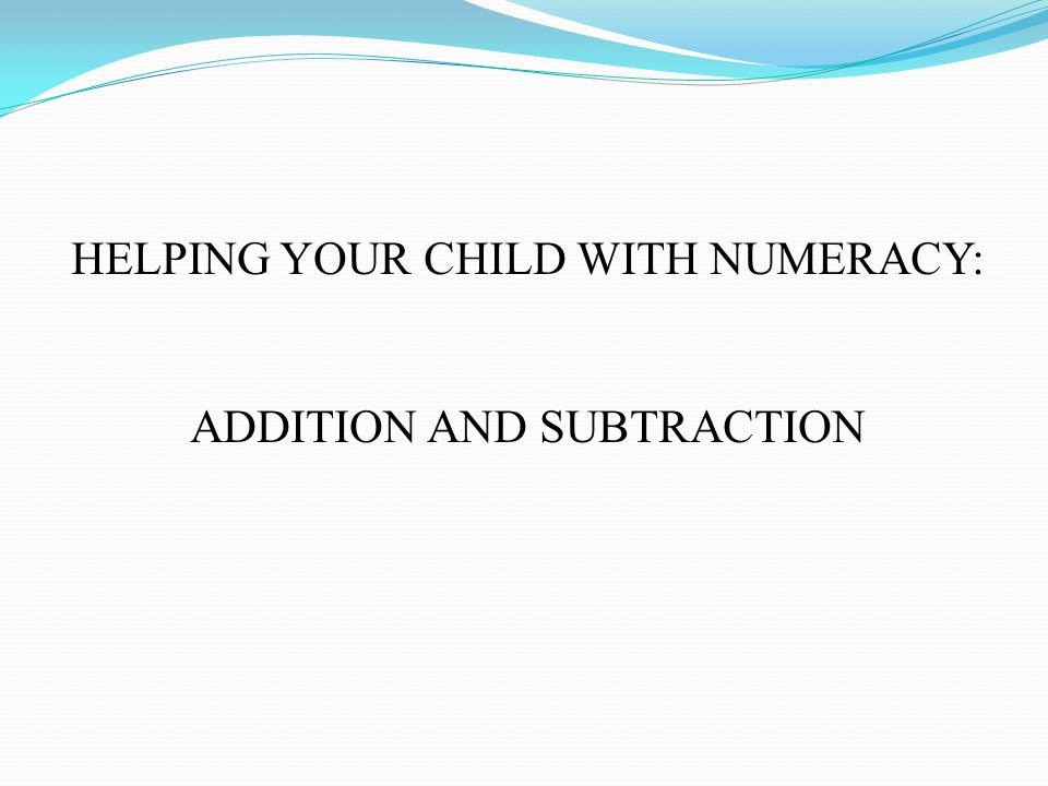 HELPING YOUR CHILD WITH NUMERACY: ADDITION AND SUBTRACTION