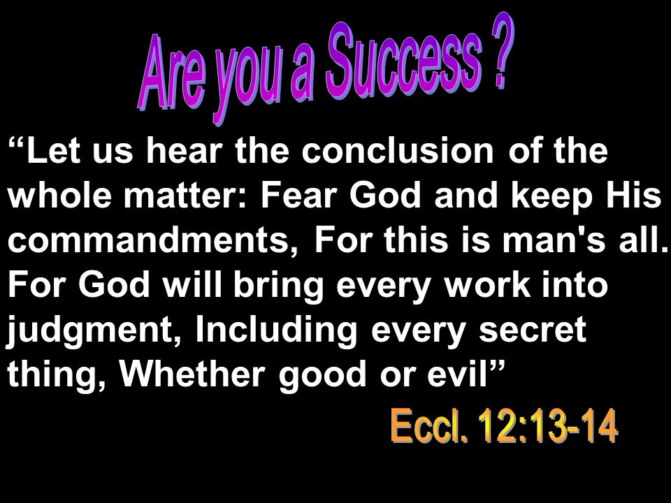 """""""Let us hear the conclusion of the whole matter: Fear God and keep His commandments, For this is man's all. For God will bring every work into judgmen"""