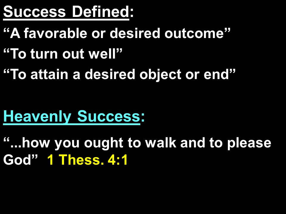 Success Defined: A favorable or desired outcome To turn out well To attain a desired object or end Heavenly Success: ...how you ought to walk and to please God 1 Thess.