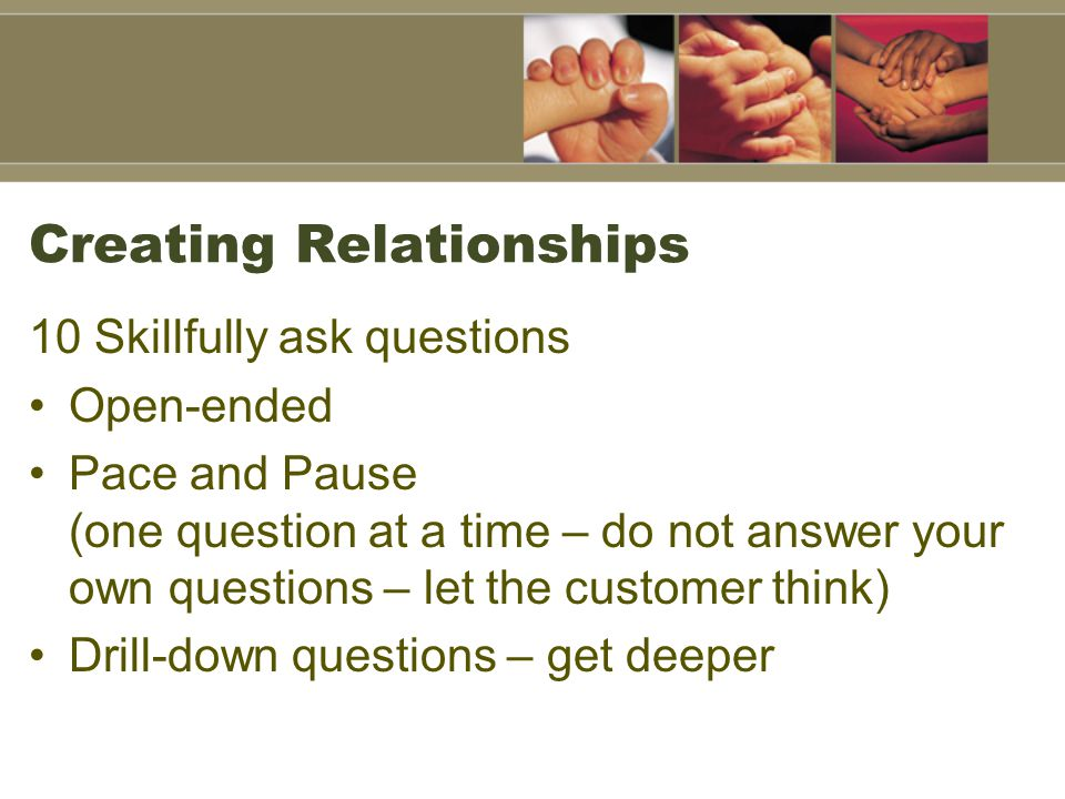 Creating Relationships 10 Skillfully ask questions Open-ended Pace and Pause (one question at a time – do not answer your own questions – let the customer think) Drill-down questions – get deeper