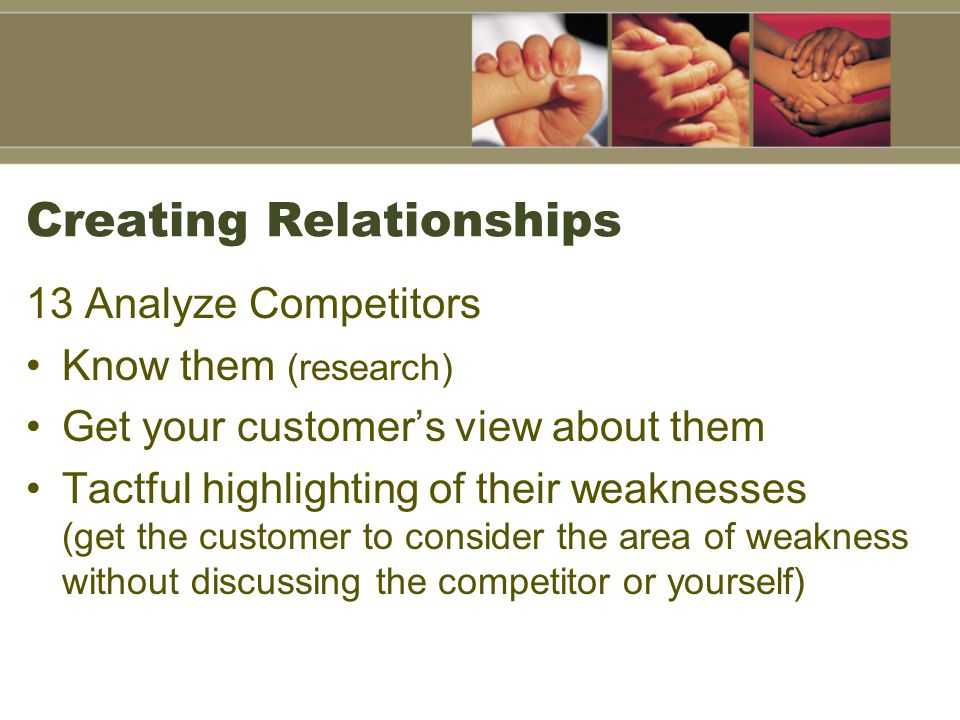 Creating Relationships 13 Analyze Competitors Know them (research) Get your customer's view about them Tactful highlighting of their weaknesses (get the customer to consider the area of weakness without discussing the competitor or yourself)