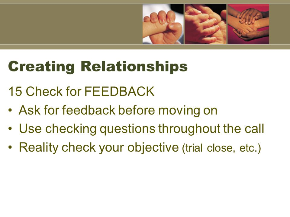 Creating Relationships 15 Check for FEEDBACK Ask for feedback before moving on Use checking questions throughout the call Reality check your objective (trial close, etc.)