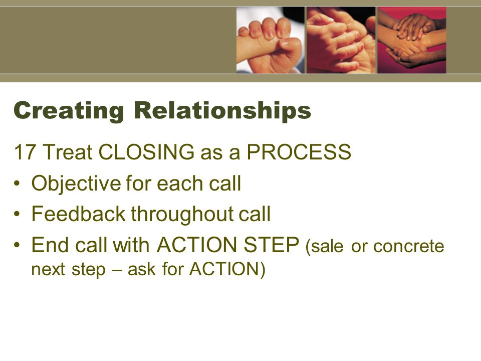 Creating Relationships 17 Treat CLOSING as a PROCESS Objective for each call Feedback throughout call End call with ACTION STEP (sale or concrete next step – ask for ACTION)