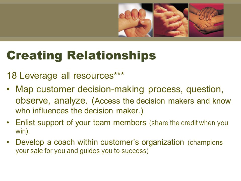 Creating Relationships 18 Leverage all resources*** Map customer decision-making process, question, observe, analyze.