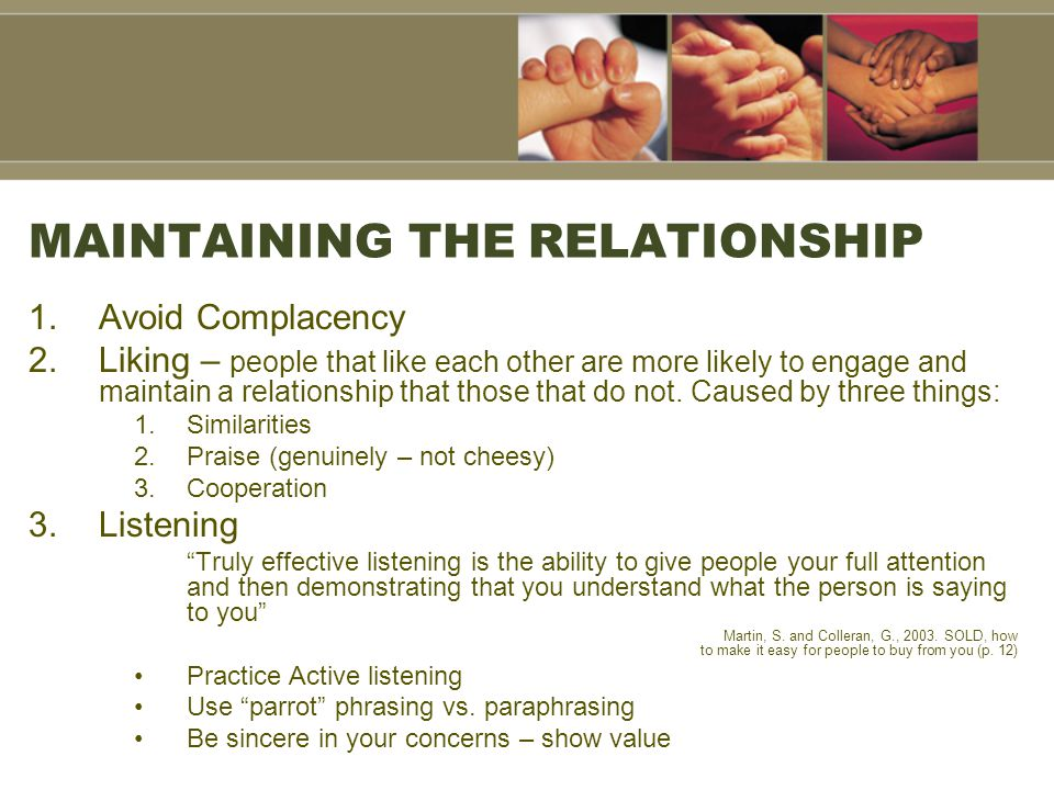 MAINTAINING THE RELATIONSHIP 1.Avoid Complacency 2.Liking – people that like each other are more likely to engage and maintain a relationship that those that do not.
