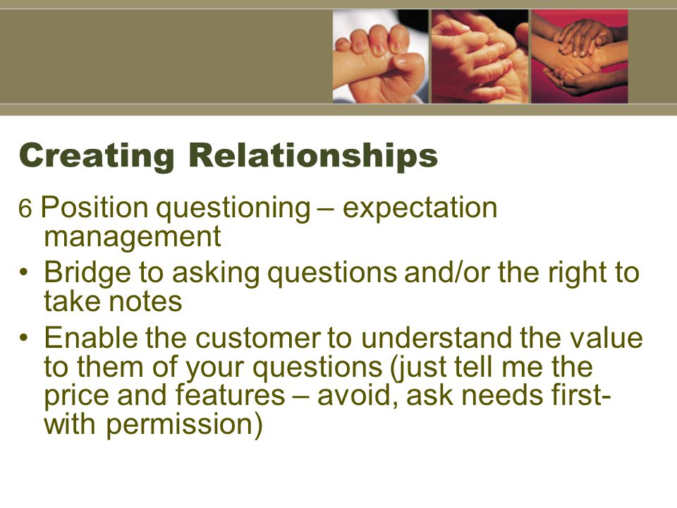 Creating Relationships 7 Questioning Strategy High-impact needs dialogues –Understand obj's, current situation, satisfaction levels, and future needs (especially personal) Prep questions Forward thinking: Understand all elements of implementation