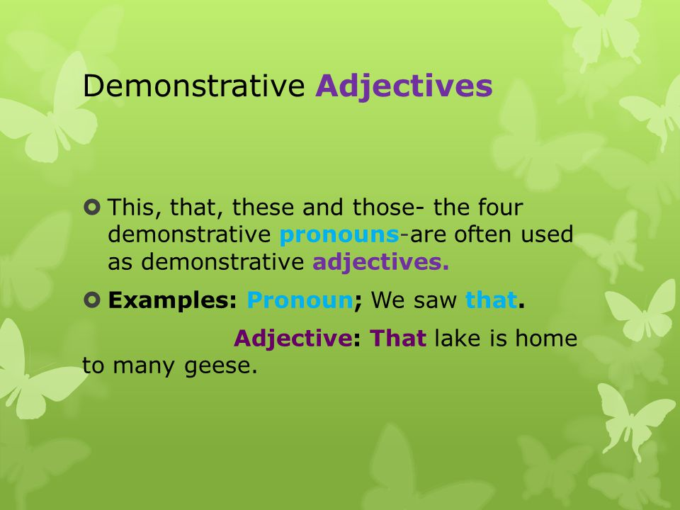 Demonstrative Adjectives  This, that, these and those- the four demonstrative pronouns-are often used as demonstrative adjectives.