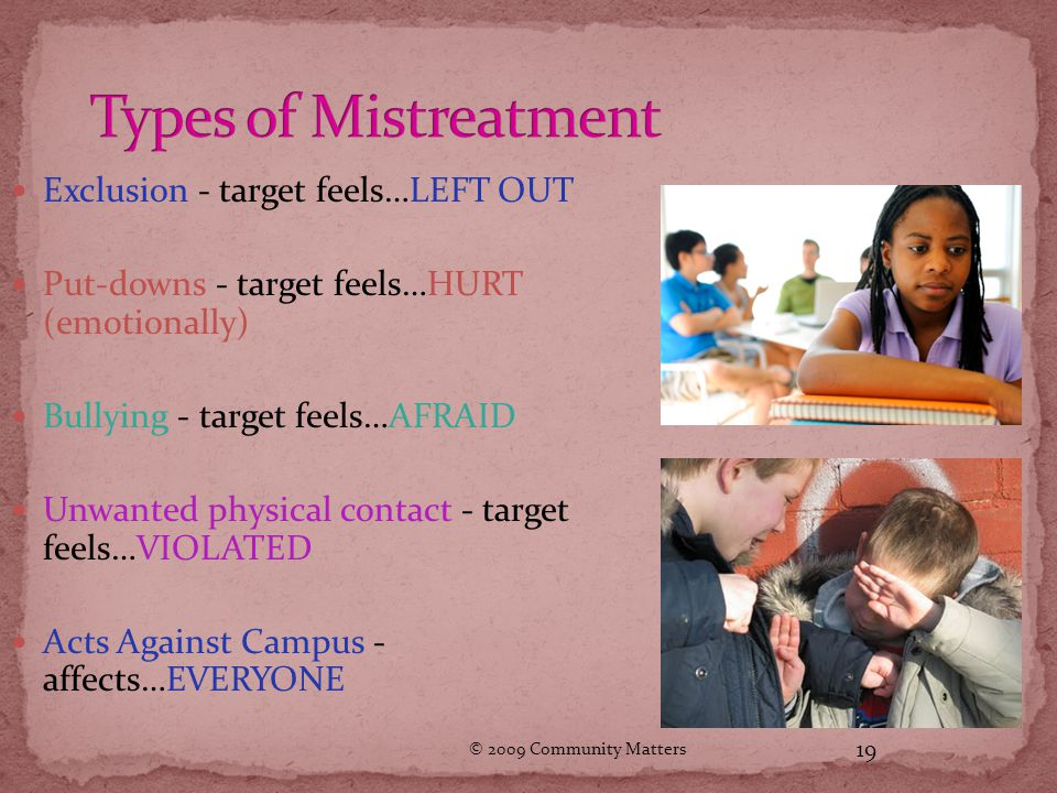 © 2009 Community Matters 19 Exclusion - target feels…LEFT OUT Put-downs - target feels…HURT (emotionally) Bullying - target feels…AFRAID Unwanted physical contact - target feels…VIOLATED Acts Against Campus - affects…EVERYONE