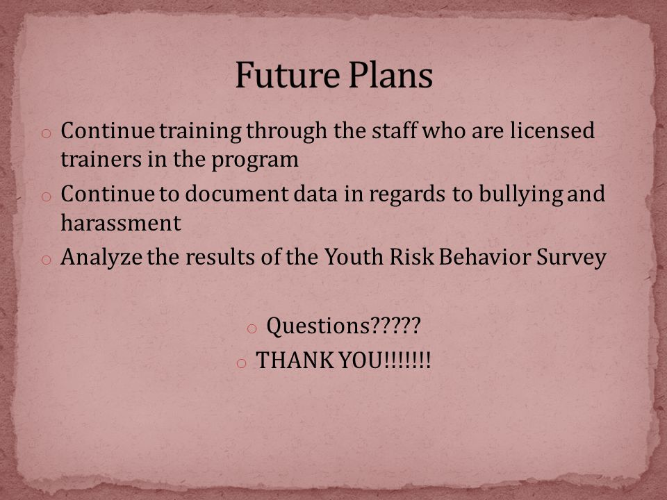 o Continue training through the staff who are licensed trainers in the program o Continue to document data in regards to bullying and harassment o Analyze the results of the Youth Risk Behavior Survey o Questions????.