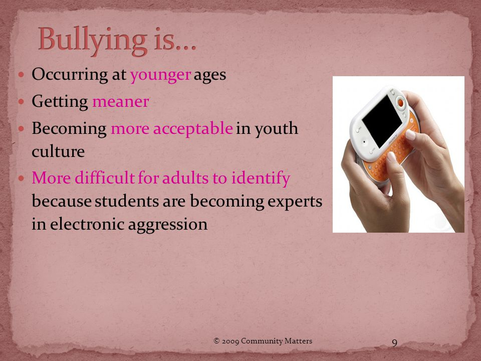 © 2009 Community Matters 9 Occurring at younger ages Getting meaner Becoming more acceptable in youth culture More difficult for adults to identify because students are becoming experts in electronic aggression