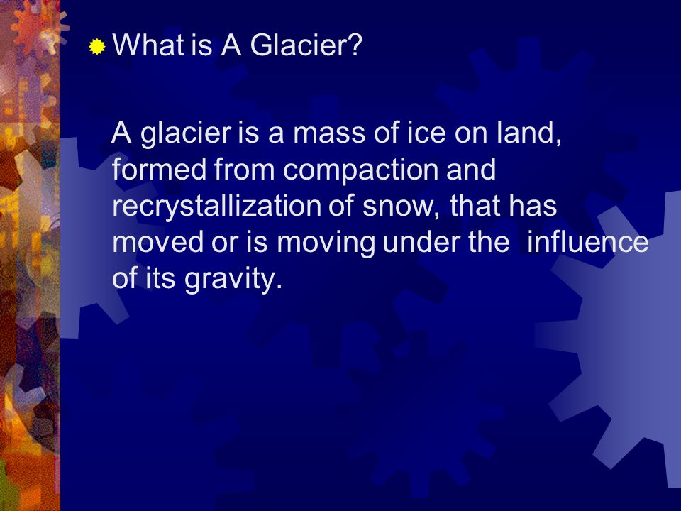  What is A Glacier? A glacier is a mass of ice on land, formed from compaction and recrystallization of snow, that has moved or is moving under the i