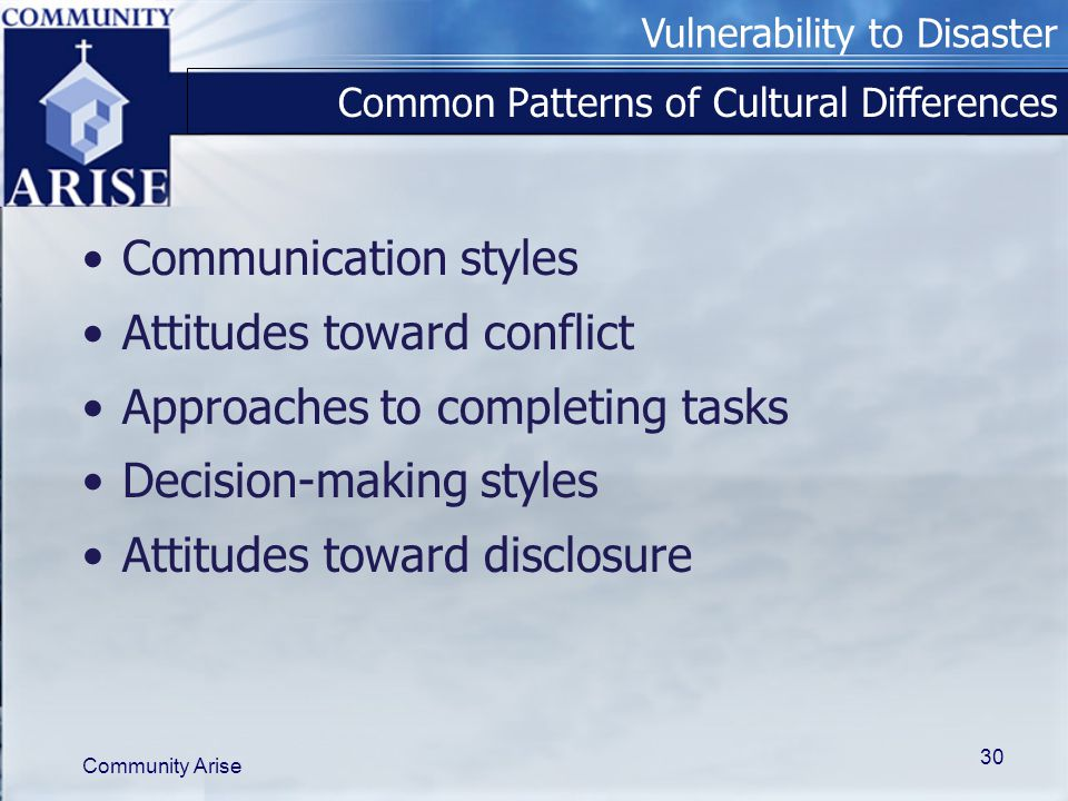 Vulnerability to Disaster Community Arise 30 Common Patterns of Cultural Differences Communication styles Attitudes toward conflict Approaches to comp