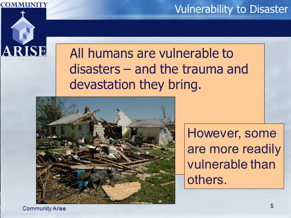 Vulnerability to Disaster Community Arise 5 All humans are vulnerable to disasters – and the trauma and devastation they bring. However, some are more
