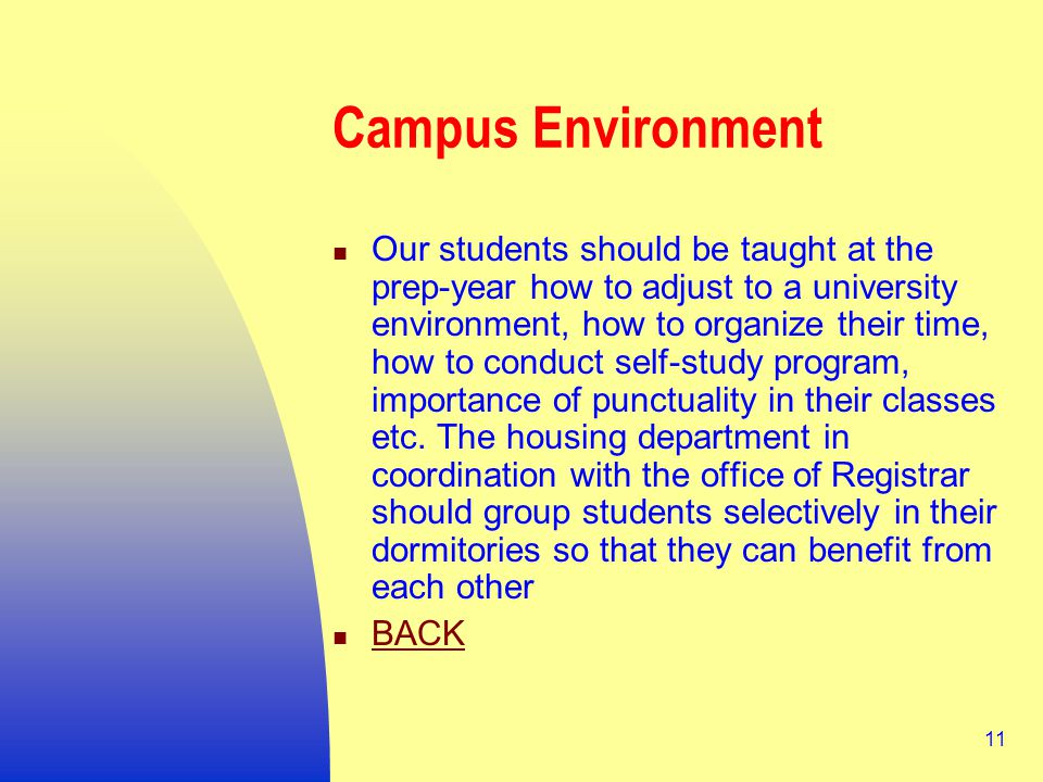 11 Campus Environment Our students should be taught at the prep-year how to adjust to a university environment, how to organize their time, how to conduct self-study program, importance of punctuality in their classes etc.