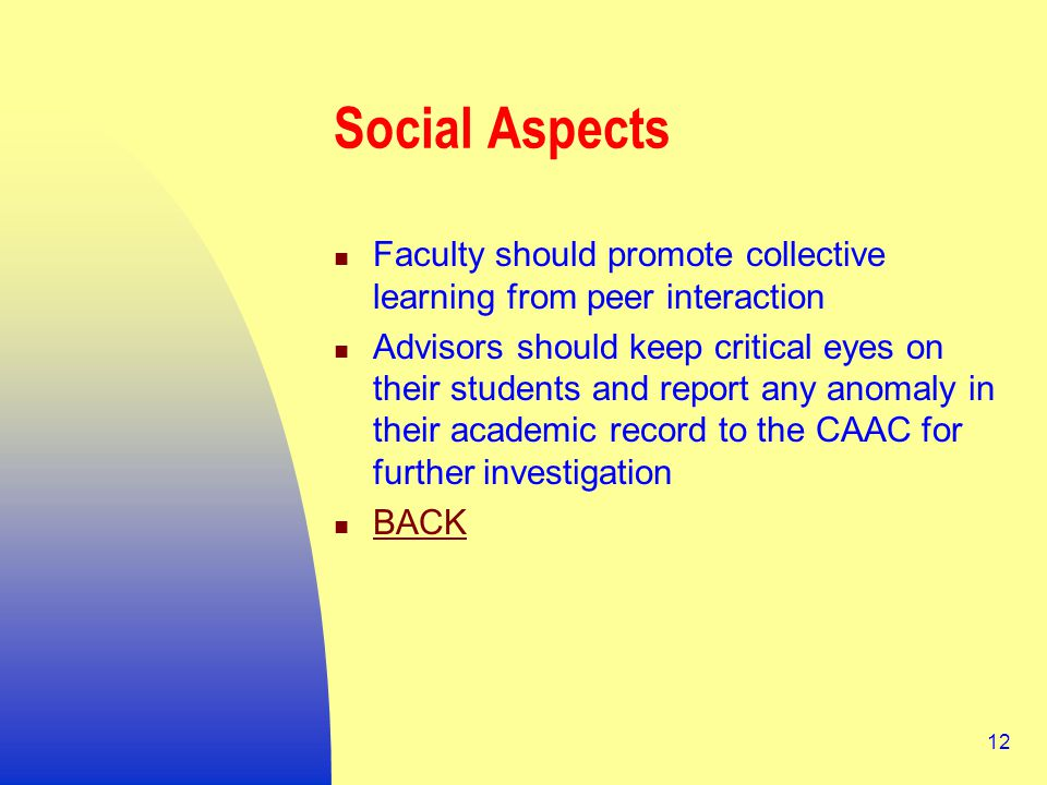 12 Social Aspects Faculty should promote collective learning from peer interaction Advisors should keep critical eyes on their students and report any anomaly in their academic record to the CAAC for further investigation BACK