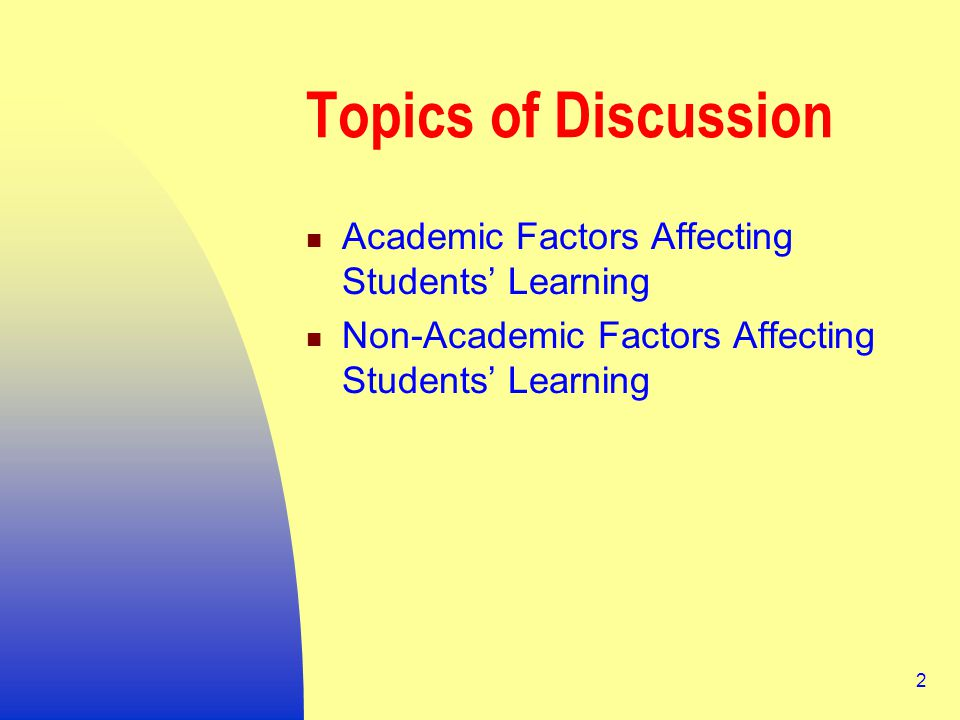 2 Topics of Discussion Academic Factors Affecting Students' Learning Non-Academic Factors Affecting Students' Learning