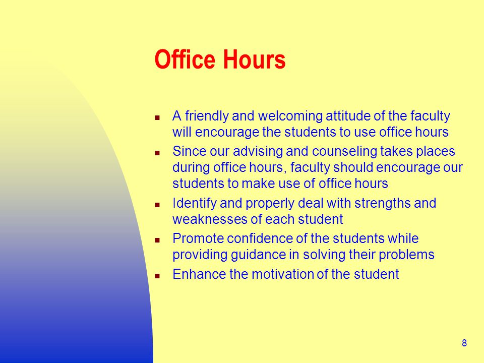 8 Office Hours A friendly and welcoming attitude of the faculty will encourage the students to use office hours Since our advising and counseling takes places during office hours, faculty should encourage our students to make use of office hours Identify and properly deal with strengths and weaknesses of each student Promote confidence of the students while providing guidance in solving their problems Enhance the motivation of the student