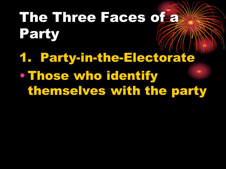 The Three Faces of a Party 1. Party-in-the-Electorate Those who identify themselves with the party