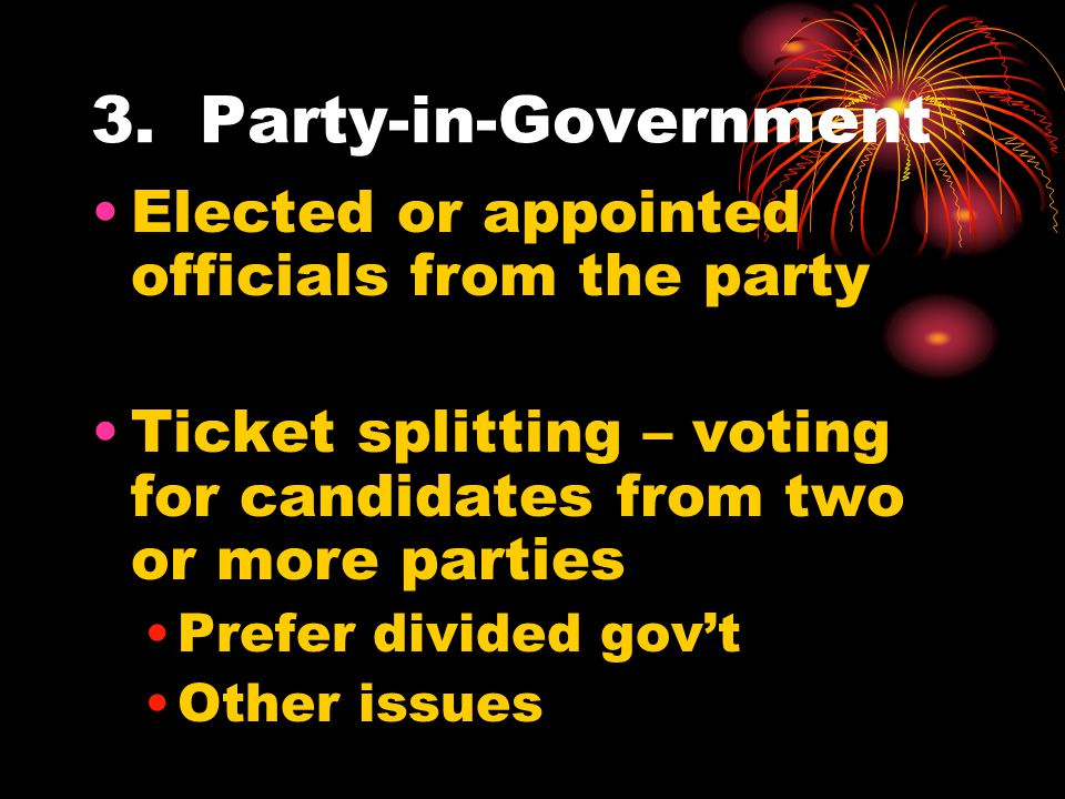 3. Party-in-Government Elected or appointed officials from the party Ticket splitting – voting for candidates from two or more parties Prefer divided