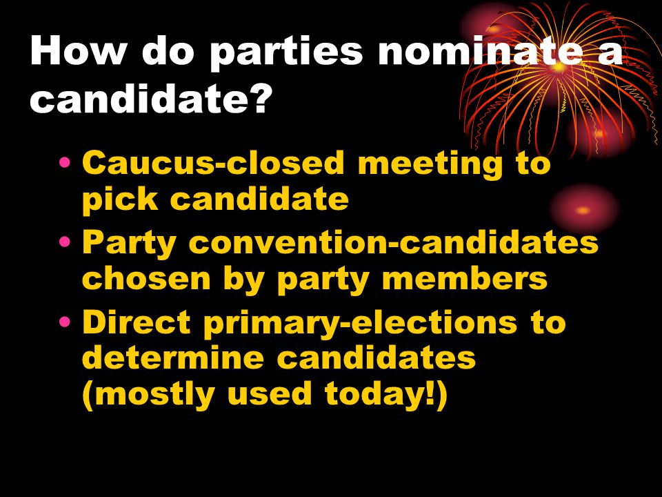 How do parties nominate a candidate? Caucus-closed meeting to pick candidate Party convention-candidates chosen by party members Direct primary-electi