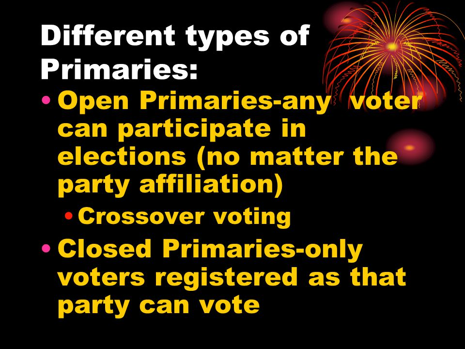 Different types of Primaries: Open Primaries-any voter can participate in elections (no matter the party affiliation) Crossover voting Closed Primaries-only voters registered as that party can vote