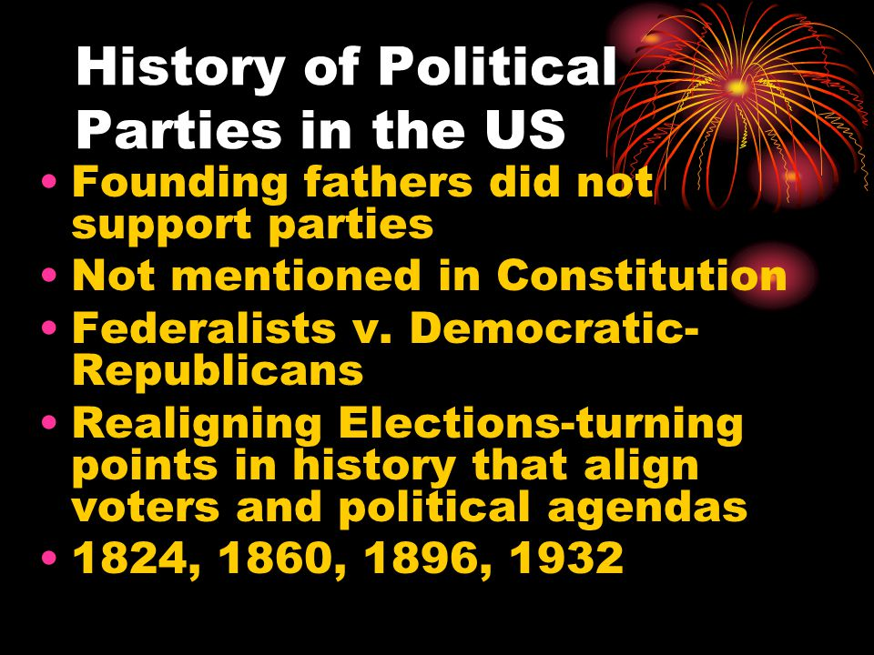 History of Political Parties in the US Founding fathers did not support parties Not mentioned in Constitution Federalists v.
