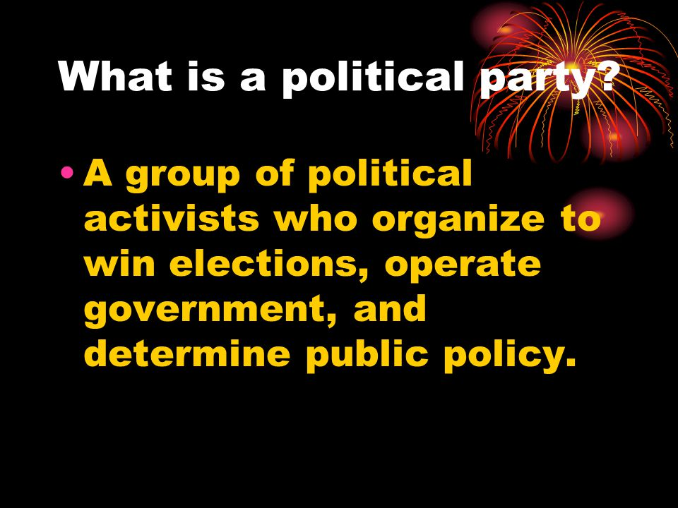What is a political party? A group of political activists who organize to win elections, operate government, and determine public policy.