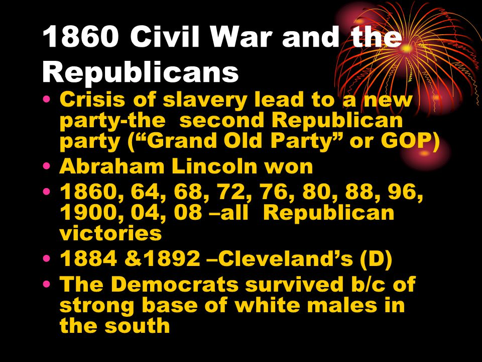 """1860 Civil War and the Republicans Crisis of slavery lead to a new party-the second Republican party (""""Grand Old Party"""" or GOP) Abraham Lincoln won 18"""