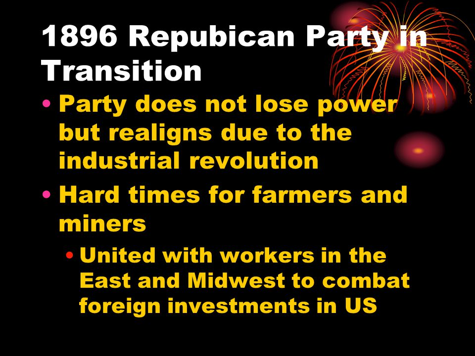 1896 Repubican Party in Transition Party does not lose power but realigns due to the industrial revolution Hard times for farmers and miners United with workers in the East and Midwest to combat foreign investments in US