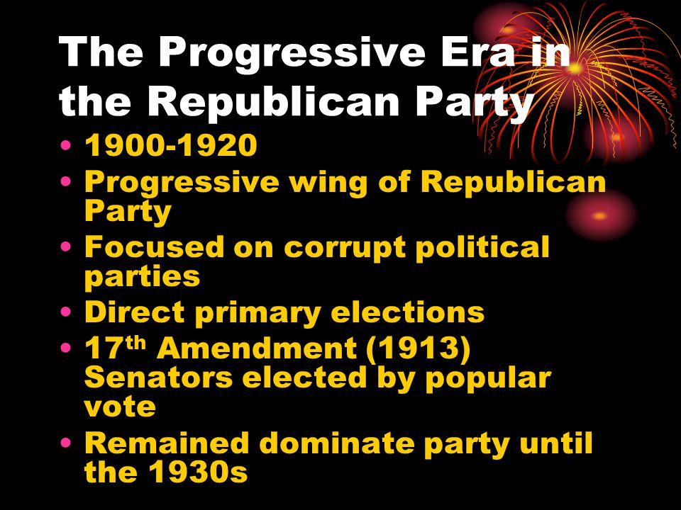 The Progressive Era in the Republican Party 1900-1920 Progressive wing of Republican Party Focused on corrupt political parties Direct primary elections 17 th Amendment (1913) Senators elected by popular vote Remained dominate party until the 1930s