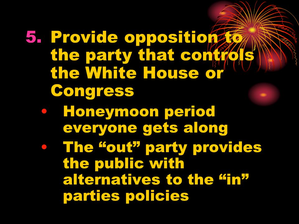 """5.Provide opposition to the party that controls the White House or Congress Honeymoon period everyone gets along The """"out"""" party provides the public w"""