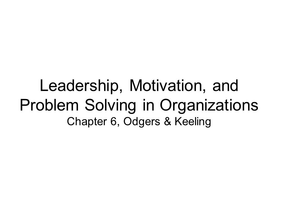 Leadership, Motivation, and Problem Solving in Organizations Chapter 6, Odgers & Keeling