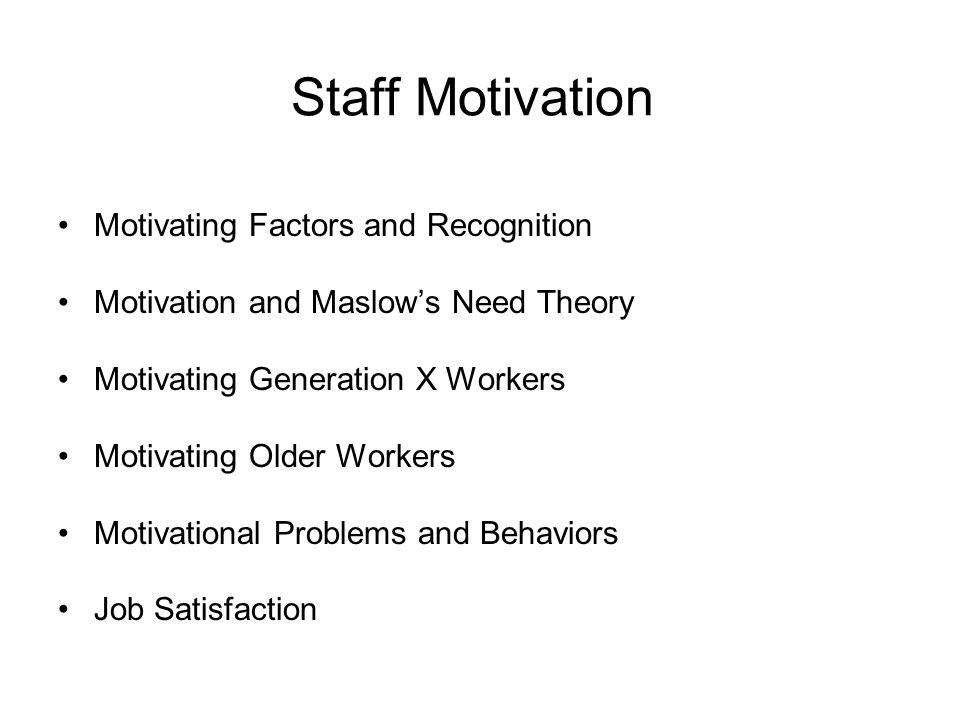 Staff Motivation Motivating Factors and Recognition Motivation and Maslow's Need Theory Motivating Generation X Workers Motivating Older Workers Motiv