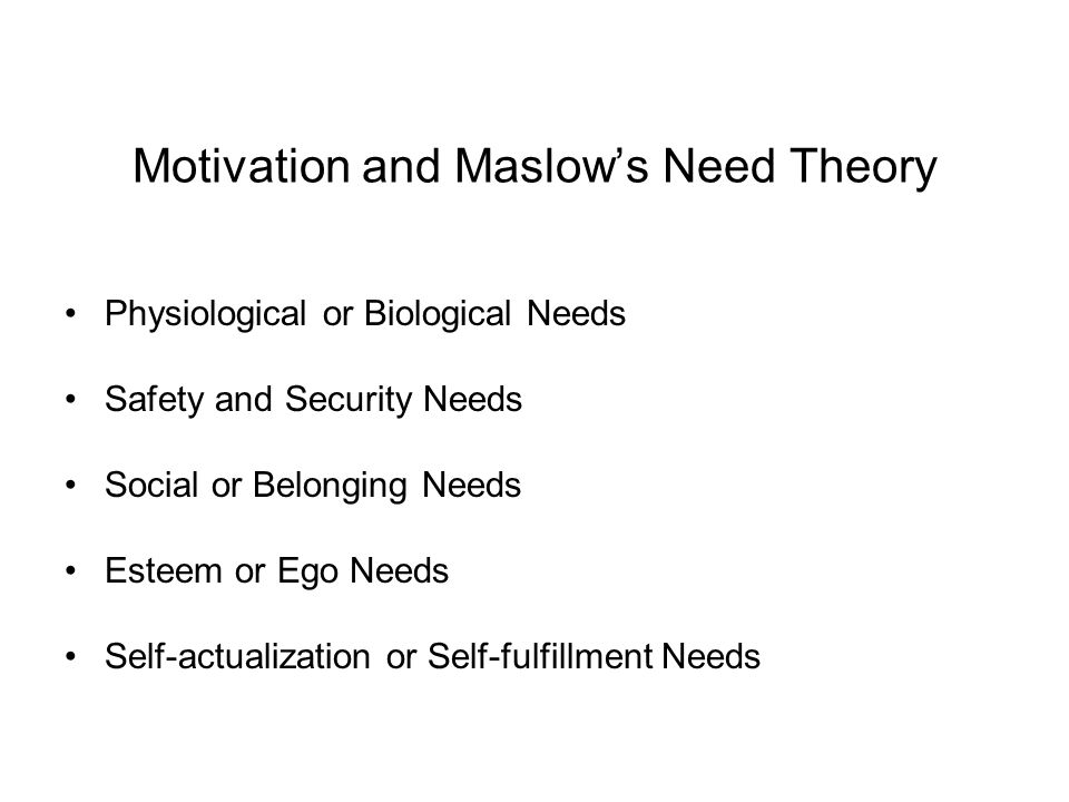 Motivation and Maslow's Need Theory Physiological or Biological Needs Safety and Security Needs Social or Belonging Needs Esteem or Ego Needs Self-act