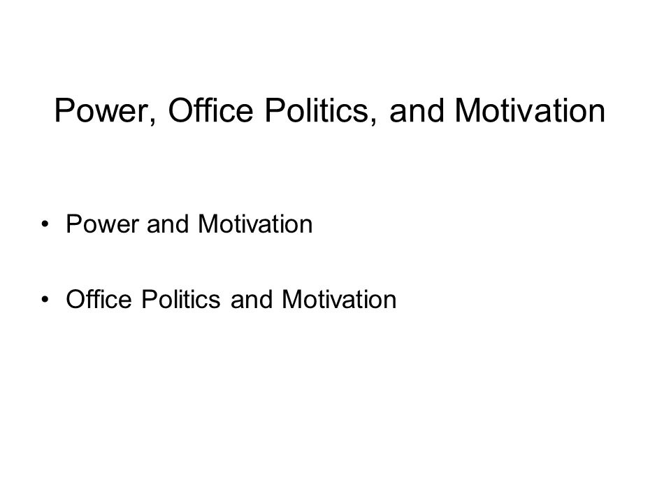 Power, Office Politics, and Motivation Power and Motivation Office Politics and Motivation