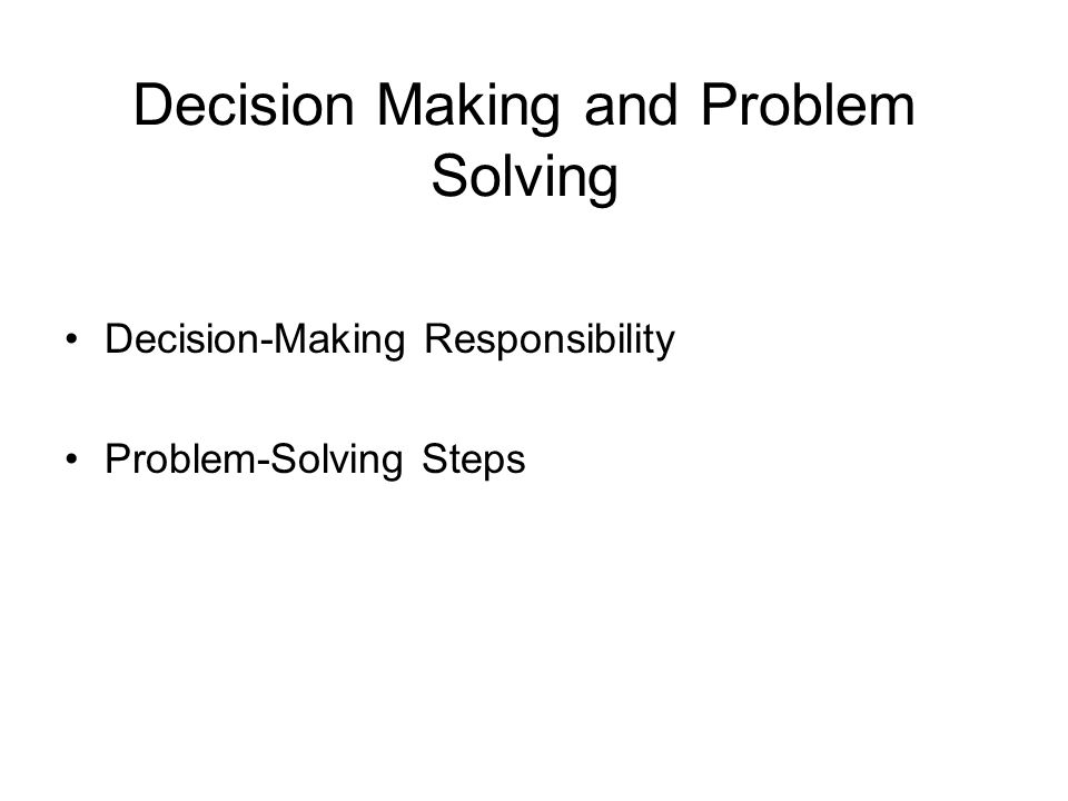 Decision Making and Problem Solving Decision-Making Responsibility Problem-Solving Steps