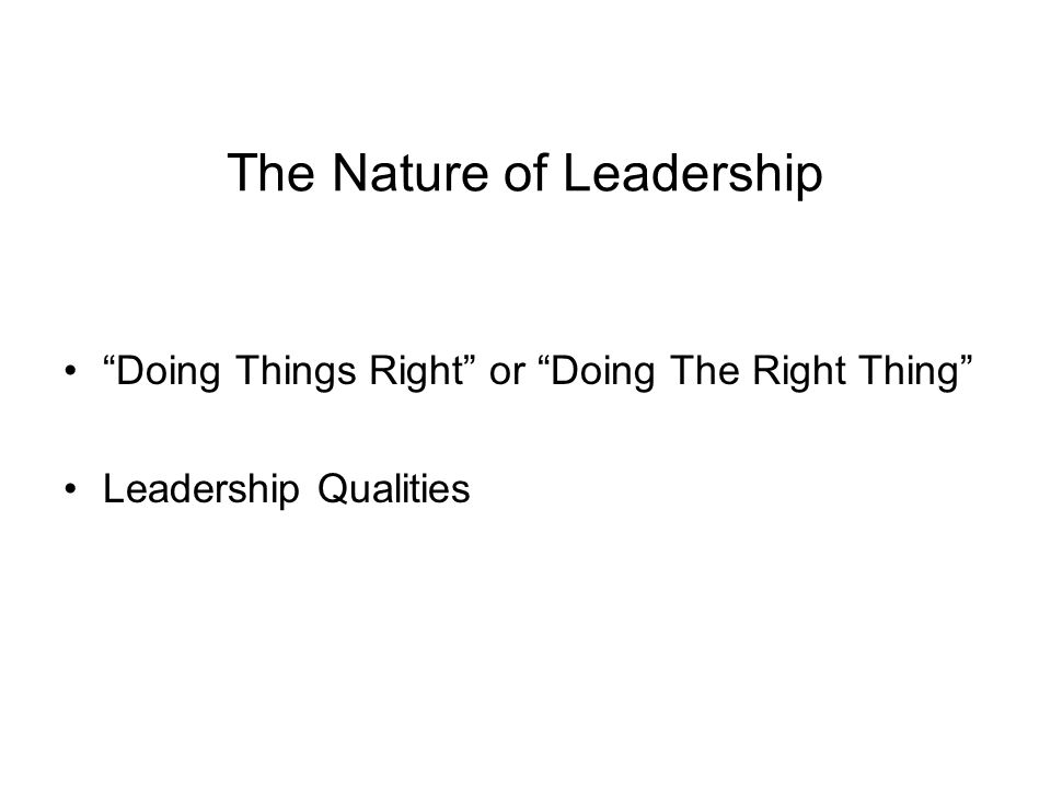 """The Nature of Leadership """"Doing Things Right"""" or """"Doing The Right Thing"""" Leadership Qualities"""