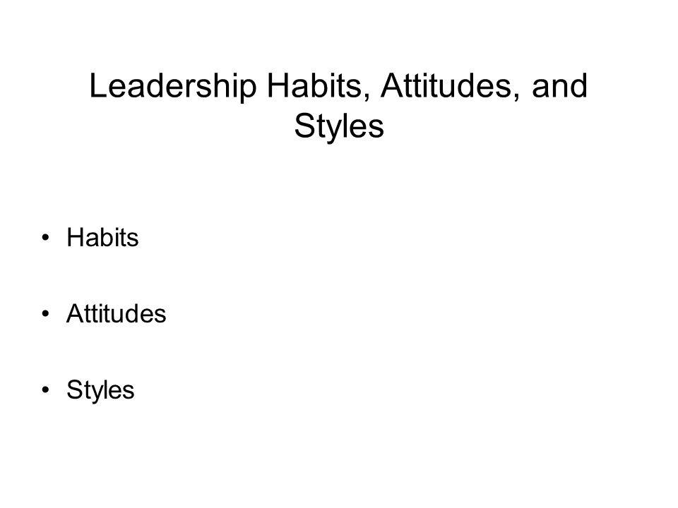 Leadership Habits, Attitudes, and Styles Habits Attitudes Styles