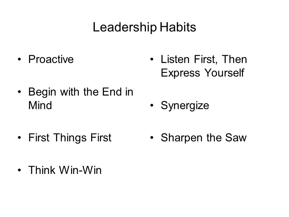 Leadership Habits Proactive Begin with the End in Mind First Things First Think Win-Win Listen First, Then Express Yourself Synergize Sharpen the Saw