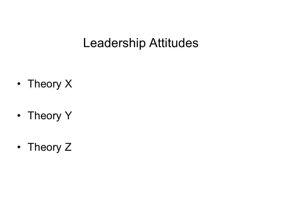 Leadership Attitudes Theory X Theory Y Theory Z