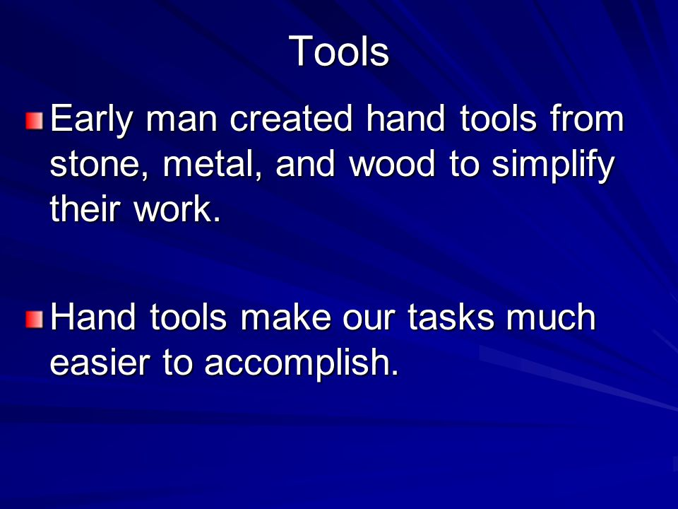 Tools Early man created hand tools from stone, metal, and wood to simplify their work.